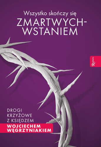 Wszystko skończy się zmartwychwstaniem. Drogi krzyżowe z ks. W. Węgrzyniakiem (1)